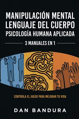 Manipulación Mental   Lenguaje del Cuerpo   Psicología Humana Aplicada - 3 MANUALES EN 1: Controla el Juego Para Mejorar Tu Vida