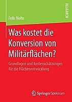 Was kostet die Konversion von Militaerflaechen?: Grundlagen und Kostenschaetzungen fuer die Flaechenentwicklung