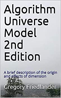 Algorithm Universe Model 2nd Edition: A brief description of the origin and effects of dimension by [Gregory Friedlander]