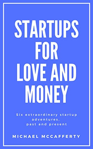 Startups for Love and Money: Six extraordinary startup adventures, past and present by [Michael McCafferty]