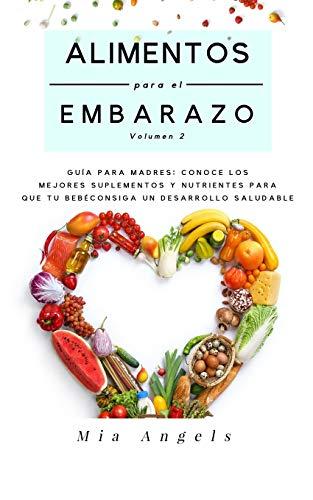 Alimentos para el Embarazo Volumen 2: Guía para madres: conoce los mejores suplementos y nutrientes para que tu bebé consiga un desarrollo saludable