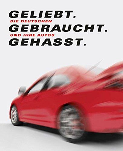 Geliebt. Gebraucht. Gehasst.: Die Deutschen und ihre Autos