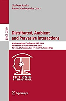 [Norbert Streitz, Panos Markopoulos]のDistributed, Ambient and Pervasive Interactions: 4th International Conference, DAPI 2016, Held as Part of HCI International 2016, Toronto, ON, Canada, ... Science Book 9749) (English Edition)