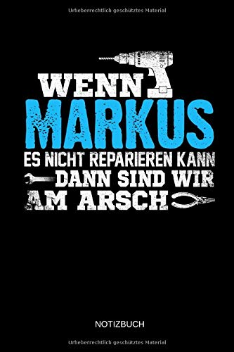 Wenn Markus es nicht reparieren kann dann sind wir am Arsch: Markus - Lustiges Männer Namen Notizbuch mit Punktraster. Tolle Handwerker & Heimwerker ... Vatertag, Namenstag & zu Weihnachten.