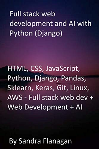 Full stack web development and AI with Python (Django): HTML, CSS, JavaScript, Python, Django, Pandas, Sklearn, Keras, Git, Linux, AWS - Full stack web dev + Web Development + AI