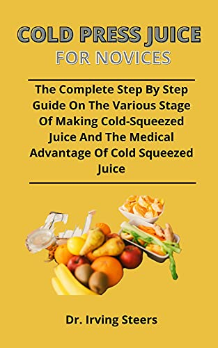Cold Press Juice For Novices: The Complete Step By Step Guide On The Various Stages To Making Cold-Squeezed Juice And The Medical Advantages Of Cold-Squeezed Juice