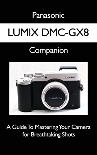 Panasonic LUMIX DMC-GX8 Companion: A Guide To Mastering Your Camera for Breathtaking Shots (English Edition)