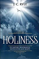Holiness: It's Natures, Hindrances, Difficulties and Roots (Annotated) (Books by J. C. Ryle)