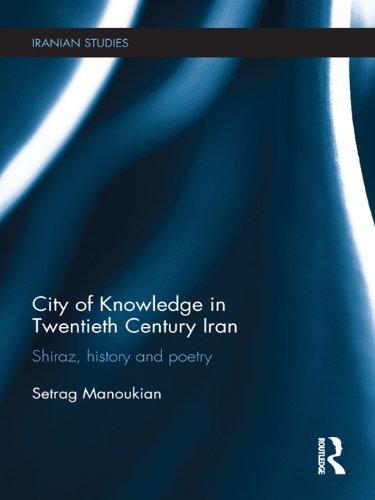 City of Knowledge in Twentieth Century Iran: Shiraz, History and Poetry (Iranian Studies Book 10)