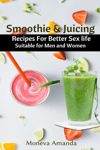 Smoothie and Juicing: Recipes for Better Sex Life suitable for Men and Woman