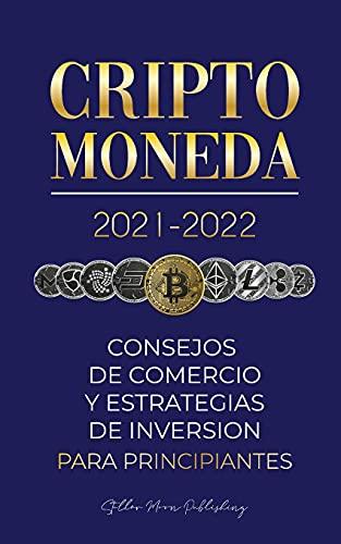 Criptomoneda 2021-2022: Consejos de Comercio y Estrategias de Inversión para Principiantes (Bitcoin, Ethereum, Ripple, Doge, Cardano, Shiba, Safemoon, ... y más) (1) (Universidad de Cripto Expertos)