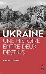 L'Ukraine, une histoire entre deux destins de Pierre Lorrain