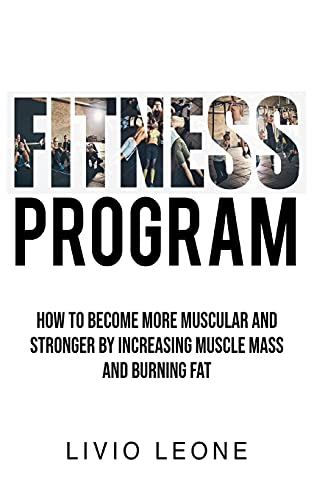 Fitness Program: How to Become More Muscular and Stronger by Increasing Muscle Mass and Burning Fat