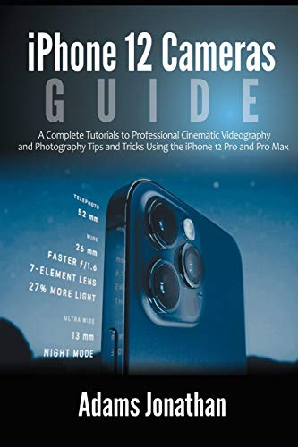 iPhone 12 Cameras Guide: A Complete Tutorials to Professional Cinematic Videography and Photography Tips and Tricks Using the iPhone 12 Pro and Pro Max