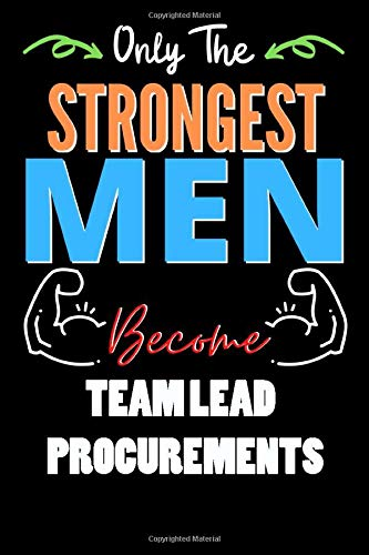 Only The Strongest Man Become TEAM LEAD PROCUREMENTS  - Funny TEAM LEAD PROCUREMENTS Notebook & Journal For Fathers Day & Christmas Or Birthday: Lined ... 120 Pages, 6x9, Soft Cover, Matte Finish