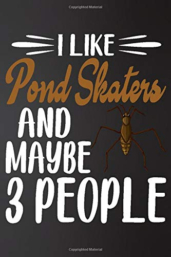 I like Pond Skaters and Maybe 3 People: Perfect Pond Skaters Lover Gift For Girl. Cute Notebook for Pond Skaters. Gift it to your Sister, Daughter, ... 100 Pages 6*9 inch Cute Lined Notebook