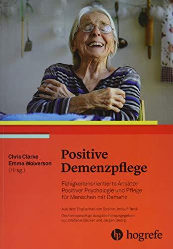 Positive Demenzpflege: Fähigkeitenorientierte Ansätze Positiver Psychologie für Menschen mit Demenz. Ressourcen– und Fähigkeitenorientierte Ansätze der Versorgung von Menschen mit Demenz