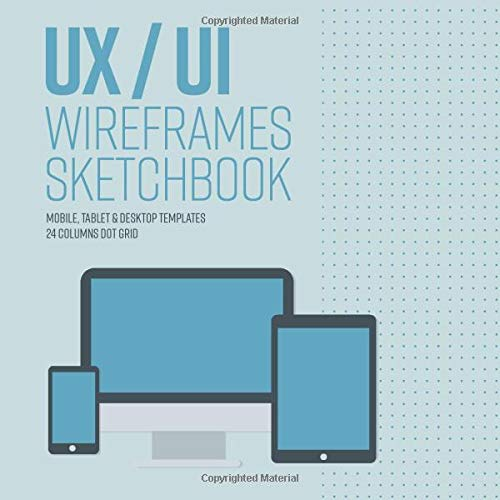 UX UI design notebook wireframe sketchbook: Prototype your apps or web projects with 24 columns dot grid - Mobile, tablet and desktop templates for ... version) - 8.5 x 8.5 Inches with 120 Pages.