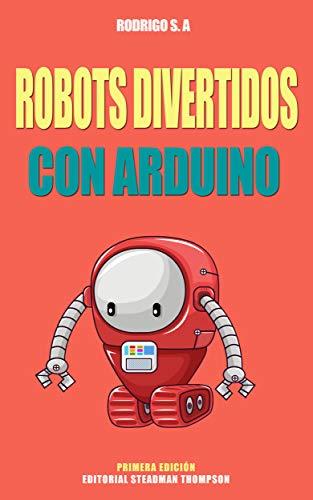 Robots divertidos con Arduino: Ocho proyectos de robots :: Desde seguir una línea hasta auto posicionamiento para carga de batería, pasando por robot laser y más. (Spanish Edition)