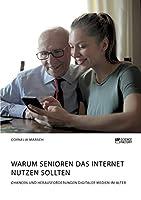 Warum Senioren das Internet nutzen sollten. Chancen und Herausforderungen digitaler Medien im Alter