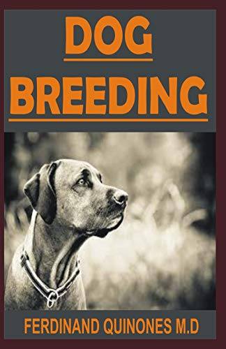 DOG BREEDING: All You Need To Know On Breeding Dogs, How To Choose A Dog Breed, and Helping You Breed Dogs Successfully