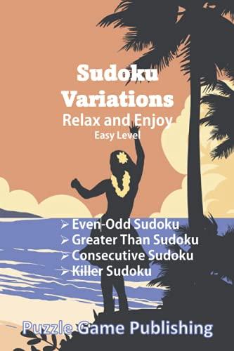 Sudoku Variations Relax and Enjoy: Easy Level: Even-Odd Sudoku, Greater Than Sudoku, Consecutive Sudoku, Killer Sudoku