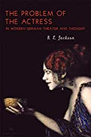 The Problem of the Actress in Modern German Theater and Thought (Studies in German Literature Linguistics and Culture)