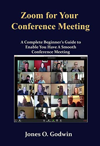 Zoom for Your Conference Meeting: A Complete Beginner's Guide to Enable You Have A Smooth Conference Meeting (English Edition)