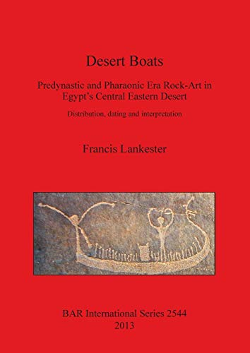 Desert Boats: Predynastic and Pharaonic Era Rock-Art in Egypt's Central Eastern Desert: Distribution, dating and interpretation (Bar International Series, Band 2544)