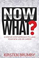 Now What?: A Step-By-Step Approach to Land Your New Job or Career