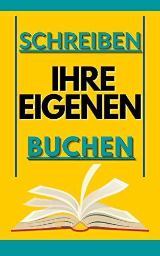 SCHREIBEN SIE IHR EIGENES BUCH: Wie Sie Ihr eigenes Buch schreiben und...