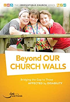 Beyond Our Church Walls: Bridging the Gap to Those Affected by Disability (The Irresistible Church Series) by [Karen Roberts, Ali Howard, Mike Dobes, Bret Welshymer]