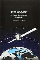 War in Space: Strategy, Spacepower, Geopolitics