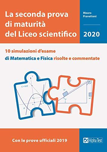La seconda prova di maturità del Liceo scientifico. 10 simulazioni d'esame di matematica e fisica risolte e commentate