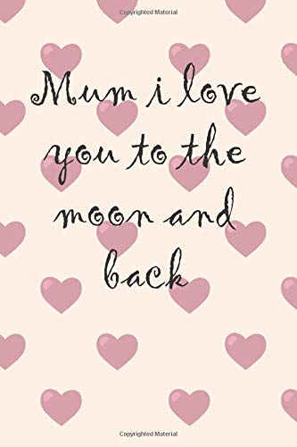 Mum I Love You To the Moon and Back - Mother's Day Notebook: Mother's Day...