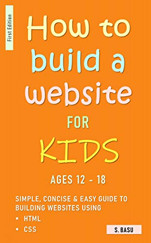 How To Build A Website For Kids AGES 12 – 18: Simple, Concise & Easy Guide To Building Websites Using HTML & CSS Front Cover