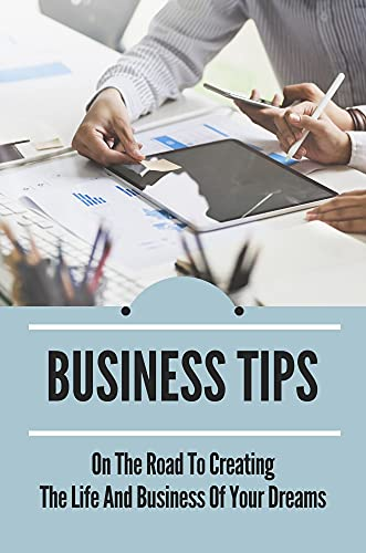 Business Tips: On The Road To Creating The Life And Business Of Your Dreams: How To Manifest Your Dream Life Into Fruition (English Edition)