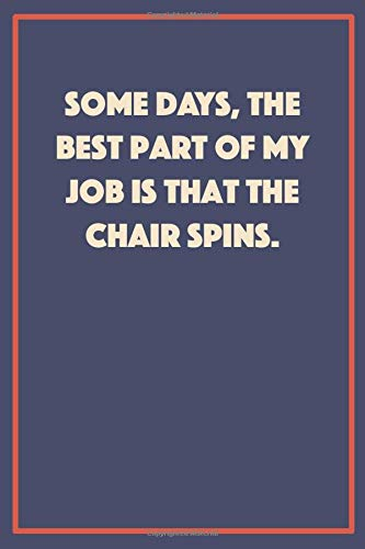The Best Part of My Job is That the Chair Spins: A 6x9 inch funny Journal for People Going Crazy With Their Job