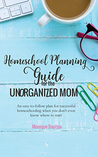 Homeschool Planning Guide for the Unorganized Mom: An easy-to-follow plan for successful homeschooling when you don't even know where to start