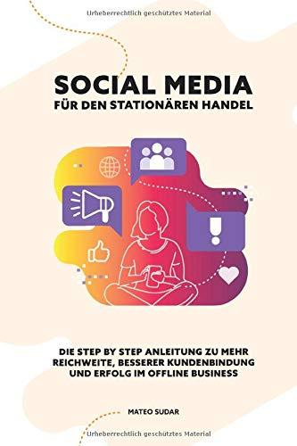 SOCIAL MEDIA für den STATIONÄREN HANDEL: Die Step by Step Anleitung zu mehr Reichweite, besserer Kundenbindung und Erfolg im Offline Business