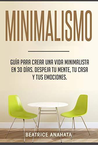 Minimalismo: Guía Para Crear Una Vida Minimalista en 30 Días, Despeja Tu Menta, Tu Casa Y Tus Emociones