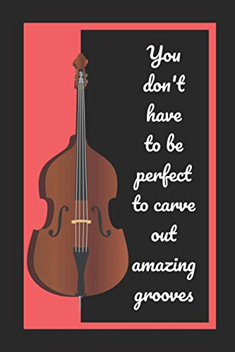 Double Bass: You Don't Have To Be Perfect To Carve Out Amazing Grooves: Themed Novelty Lined Notebook / Journal To Write In Perfect Gift Item (6 x 9 inches)