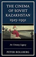 The Cinema of Soviet Kazakhstan 1925–1991: An Uneasy Legacy (Contemporary Central Asia: Societies, Politics, and Cultures)