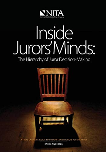 Inside Jurors' Minds: The Hierarchy of Juror Decision-Making: A Trial Lawyer's Guide to Understanding How Jurors Think (NITA)