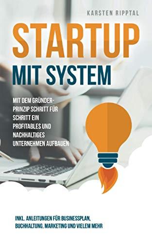 Startup mit System: Mit dem Gründer-Prinzip Schritt für Schritt ein profitables und nachhaltiges Unternehmen aufbauen inkl. Anleitungen für Businessplan, Buchhaltung, Marketing und vielem mehr