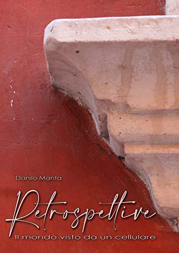 RETROSPETTIVE: il mondo visto da un cellulare (Italian Edition)