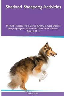 Shetland Sheepdog  Activities Shetland Sheepdog Tricks, Games & Agility. Includes: Shetland Sheepdog Beginner to Advanced Tricks, Series of Games, Agility and More