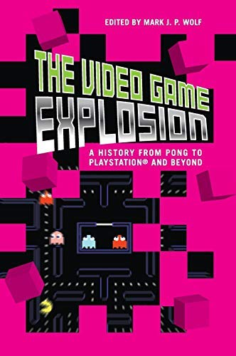 Video Game Explosion, The: A History from PONG to PlayStation and Beyond (English Edition)