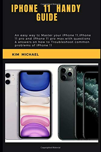 IPHONE 11 HANDY GUIDE: An easy way to master your iPhone 11, iPhone 11 pro and iPhone 11 pro max.with questions & answers on how to troubleshoot common problems of iPhone 11