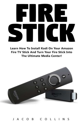 Fire Stick: Learn How To Install Kodi On Your Amazon Fire TV Stick And Turn Your Fire Stick Into The…